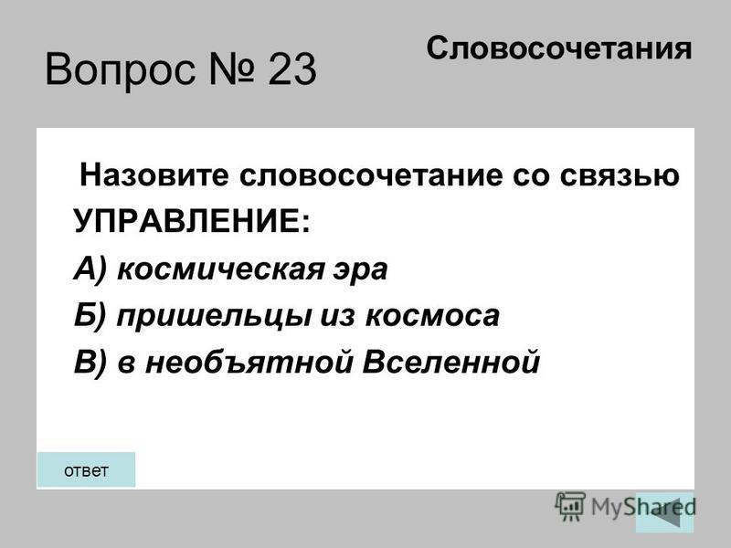 Вопрос 23 Назовите словосочетание со связью УПРАВЛЕНИЕ: А) космическая эра Б) пришельцы из космоса В) в необъятной Вселенной Словосочетания ответ