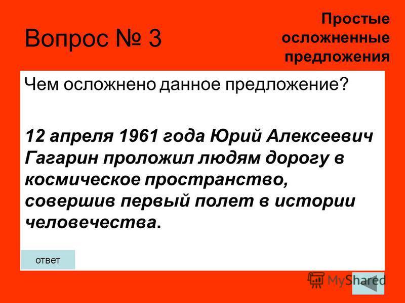 Вопрос 3 Чем осложнено данное предложение? 12 апреля 1961 года Юрий Алексеевич Гагарин проложил людям дорогу в космическое пространство, совершив первый полет в истории человечества. Простые осложненные предложения ответ