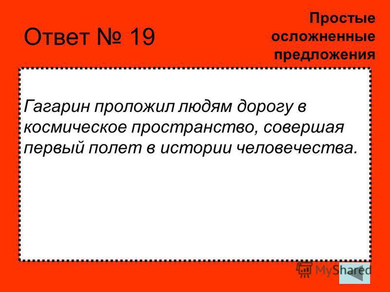 Ответ 19 Гагарин проложил людям дорогу в космическое пространство, совершая первый полет в истории человечества. Простые осложненные предложения