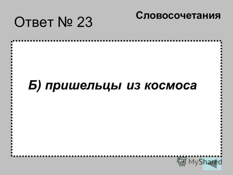 Ответ 23 Б) пришельцы из космоса Словосочетания