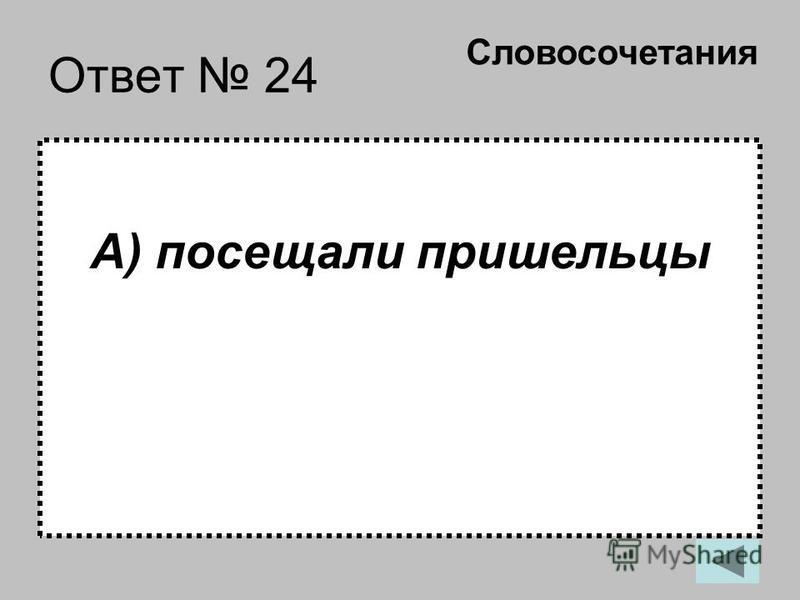 Ответ 24 А) посещали пришельцы Словосочетания