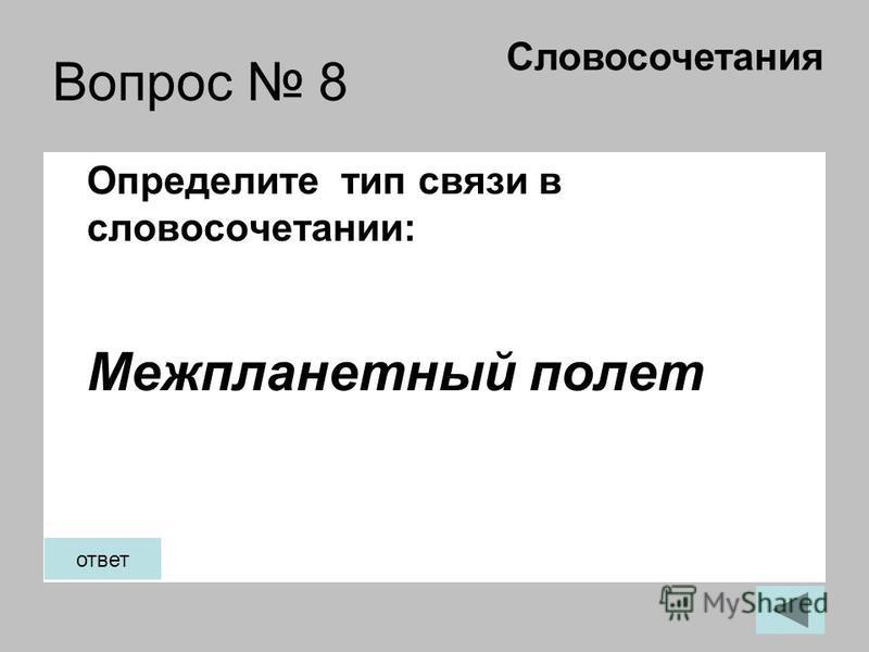Вопрос 8 Определите тип связи в словосочетании: Межпланетный полет Словосочетания ответ