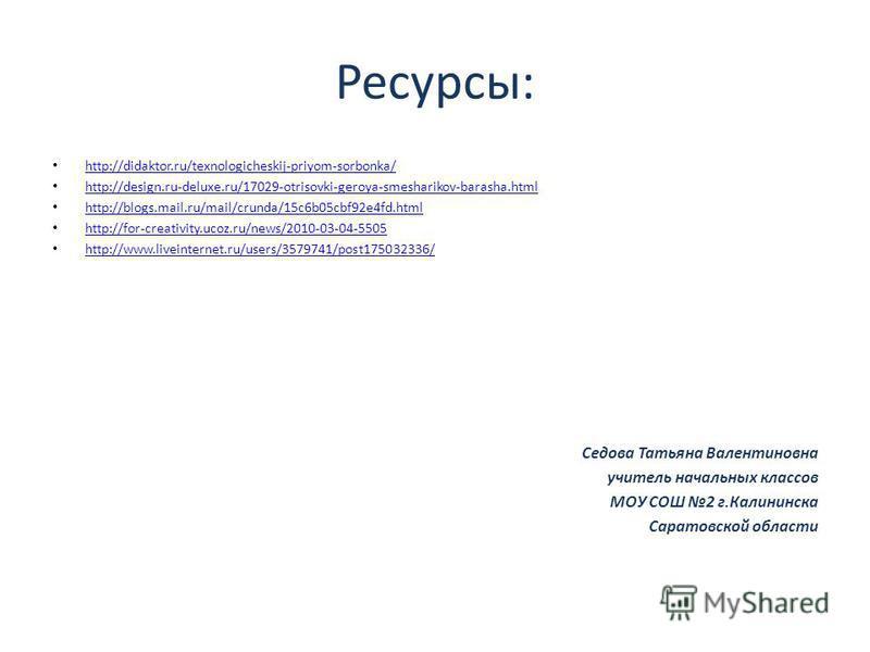 Ресурсы: http://didaktor.ru/texnologicheskij-priyom-sorbonka/ http://design.ru-deluxe.ru/17029-otrisovki-geroya-smesharikov-barasha.html http://blogs.mail.ru/mail/crunda/15c6b05cbf92e4fd.html http://for-creativity.ucoz.ru/news/2010-03-04-5505 http://