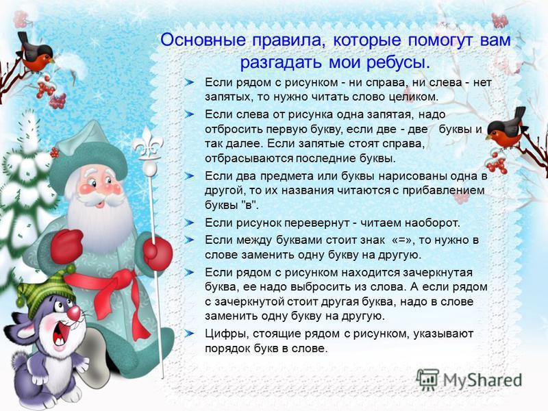 Здравствуйте, детишки! Девчонки и мальчишки! В гости к вам уже спешу И подарочки несу. А, чтобы вы не скучали, Пока Деда Мороза ждали - Ребусы мои разгадайте, По картинкам и знакам Слова составляйте. Ребус - это загадка, но загадка не совсем обычная.