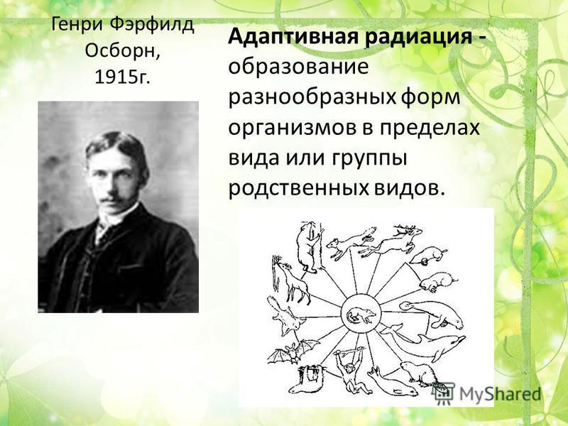 Генри Фэрфилд Осборн, 1915 г. Адаптивная радиация - образование разнообразных форм организмов в пределах вида или группы родственных видов.