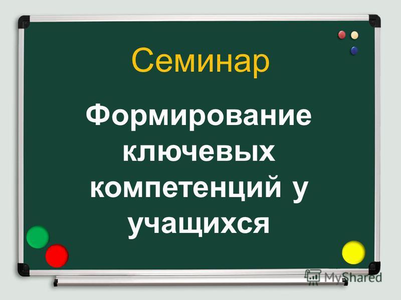 Семинар Формирование ключевых компетенций у учащихся МКОУ «ООШ с. Полевое »