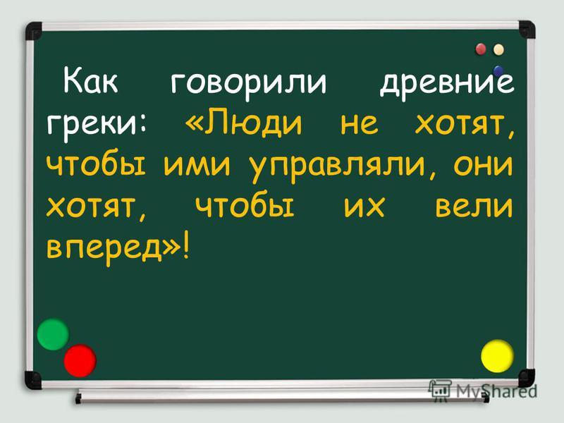 Как говорили древние греки: «Люди не хотят, чтобы ими управляли, они хотят, чтобы их вели вперед»!