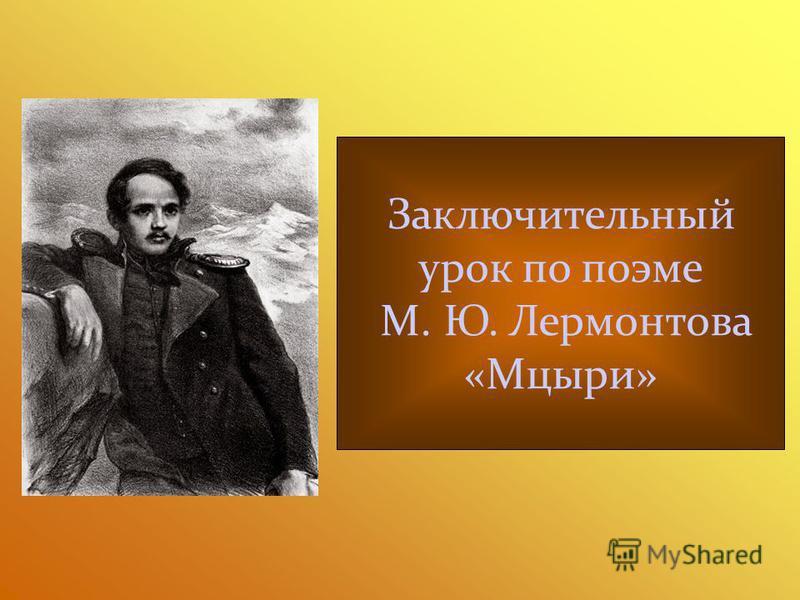 Заключительный урок по поэме М. Ю. Лермонтова «Мцыри»