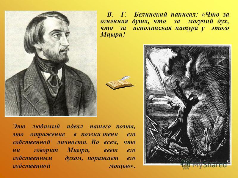 В. Г. Белинский написал: «Что за огненная душа, что за могучий дух, что за исполинская натура у этого Мцыри! Это любимый идеал нашего поэта, это отражение в поэзии тени его собственной личности. Во всем, что ни говорит Мцыри, веет его собственным дух