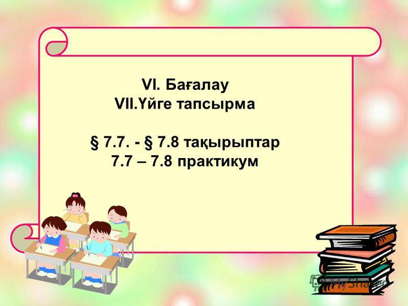 VI. Бағалау VII.Үйге тапсырма § 7.7. - § 7.8 тақырыптар 7.7 – 7.8 практикум