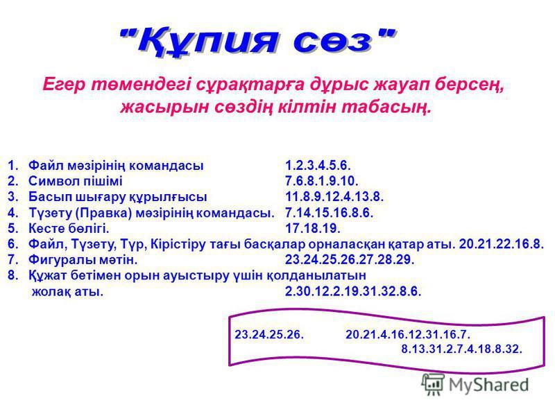 Егер төмендегі сұрақтарға дұрыс жауап берсең, жасырын сөздің кілтін табасың. 1.Файл мәзірінің командасы1.2.3.4.5.6. 2.Символ пішімі7.6.8.1.9.10. 3.Басып шығару құрылғысы11.8.9.12.4.13.8. 4.Түзету (Правка) мәзірінің командасы.7.14.15.16.8.6. 5.Кесте б