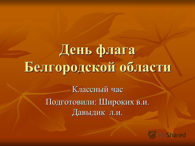 День флага Белгородской области Классный час Подготовили: Широких в.и. Давыдик л.и.