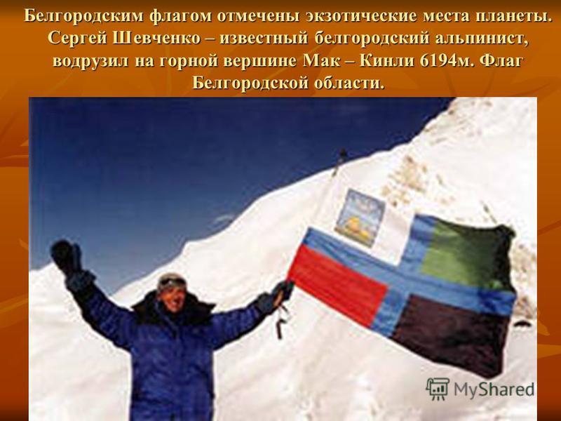 Белгородским флагом отмечены экзотические места планеты. Сергей Шевченко – известный белгородский альпинист, водрузил на горной вершине Мак – Кинли 6194 м. Флаг Белгородской области.