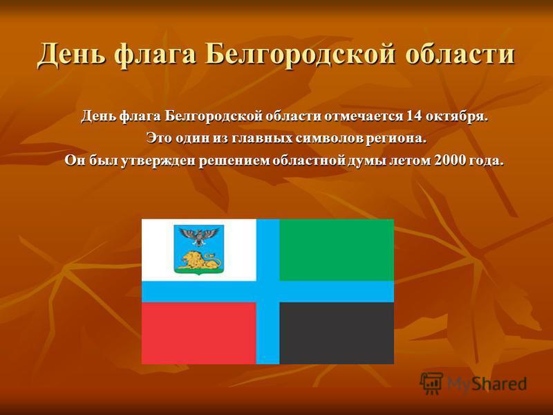 День флага Белгородской области День флага Белгородской области отмечается 14 октября. Это один из главных символов региона. Это один из главных символов региона. Он был утвержден решением областной думы летом 2000 года.