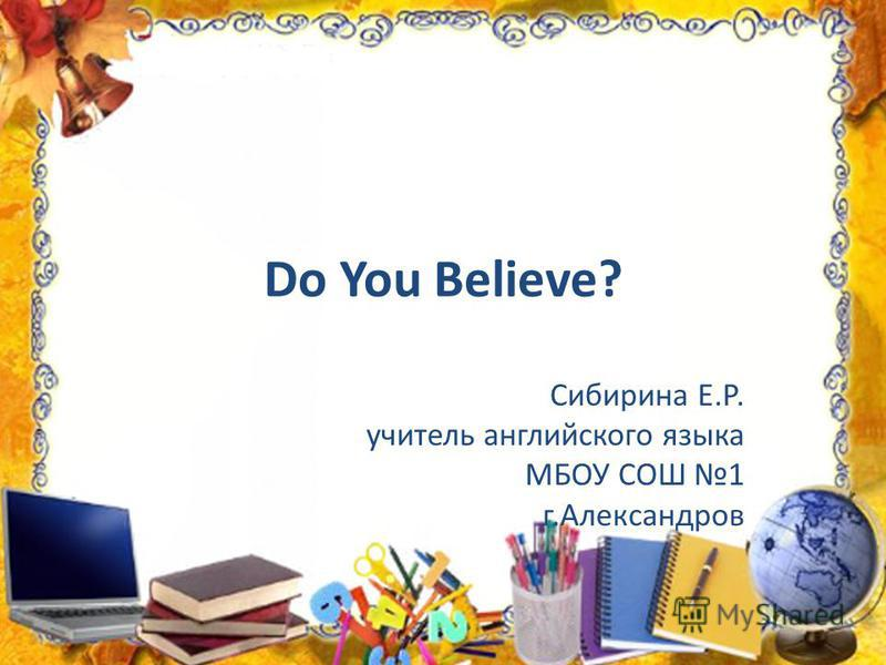 Do You Believe? Сибирина Е.Р. учитель английского языка МБОУ СОШ 1 г.Александров