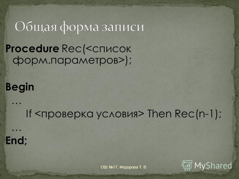 Procedure Rec( ); Begin … If Then Rec(n-1); … End; ОШ 17, Фёдорова Т. В.