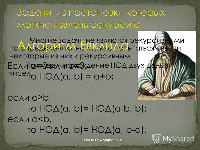 Многие задачи не являются рекурсивными по определению, но можно попытаться свести некоторые из них к рекурсивным. Пример – нахождение НОД двух целых чисел. Алгоритм Евклида Если a=0 или b=0, то НОД(a, b) = a+b; если ab, то НОД(a, b)= НОД(a-b, b); есл