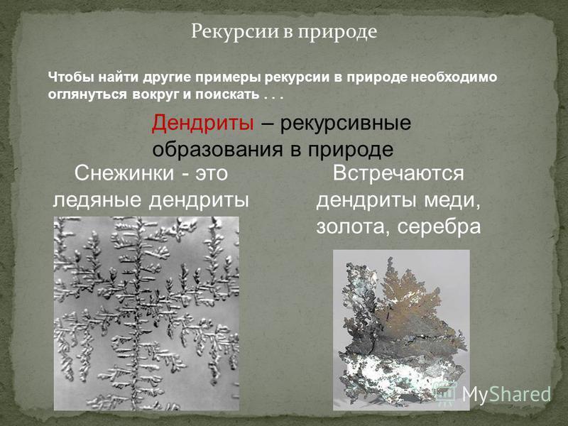 Рекурсии в природе Чтобы найти другие примеры рекурсии в природе необходимо оглянуться вокруг и поискать... Дендриты – рекурсивные образования в природе Снежинки - это ледяные дендриты Встречаются дендриты меди, золота, серебра