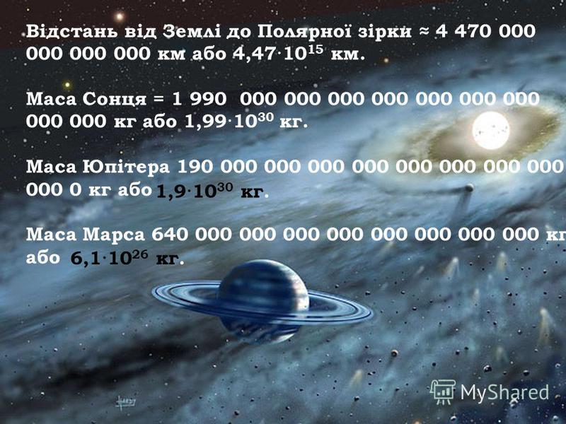 Відстань від Землі до Полярної зірки 4 470 000 000 000 000 км або 4,47·10 15 км. Маса Сонця = 1 990 000 000 000 000 000 000 000 000 000 кг або 1,99·10 30 кг. Маса Юпітера 190 000 000 000 000 000 000 000 000 000 0 кг або Маса Марса 640 000 000 000 000