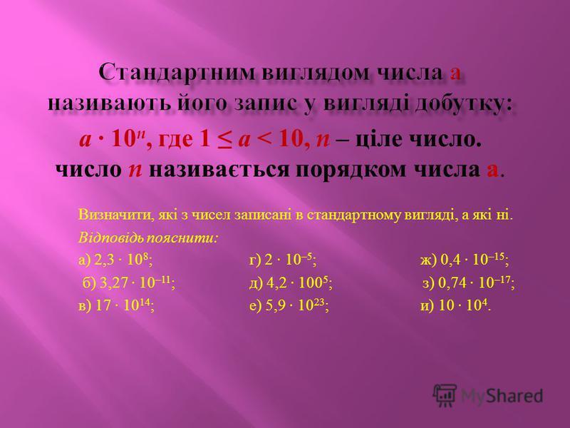 а · 10 n, где 1 а < 10, n – ціле число. число n називається порядком числа а. Визначити, які з чисел записані в стандартному вигляді, а які ні. Відповідь пояснити : а ) 2,3 · 10 8 ; г ) 2 · 10 –5 ; ж ) 0,4 · 10 –15 ; б ) 3,27 · 10 –11 ; д ) 4,2 · 100