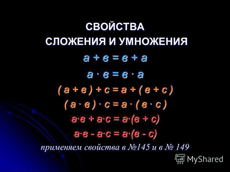 СВОЙСТВА СЛОЖЕНИЯ И УМНОЖЕНИЯ СЛОЖЕНИЯ И УМНОЖЕНИЯ а + в = в + а а · в = в · а ( а + в ) + с = а + ( в + с ) ( а · в ) · с = а · ( в · с ) а·в + а·с = а·(в + с) а·в - а·с = а·(в - с) применяем свойства в 145 и в 149