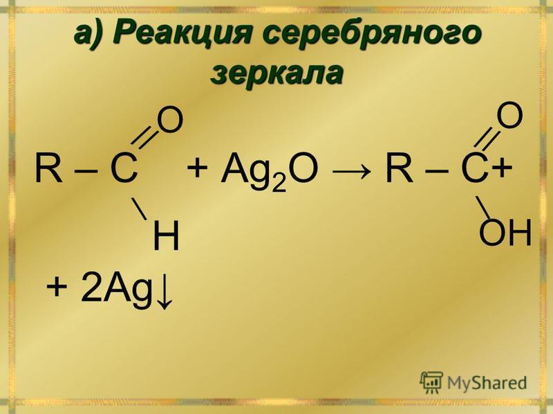 а) Реакция серебряного зеркала R – C + Ag 2 O R – C+ + 2Ag // O O \ \ H OH