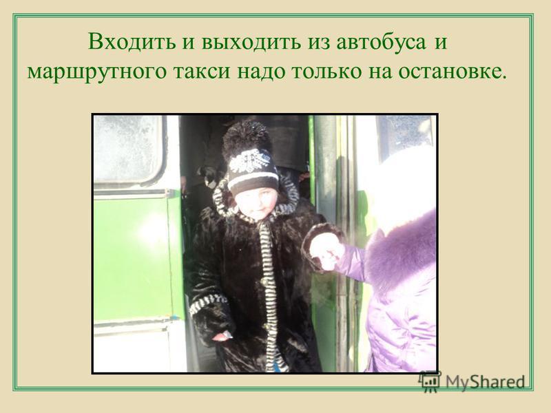 Входить и выходить из автобуса и маршрутного такси надо только на остановке.