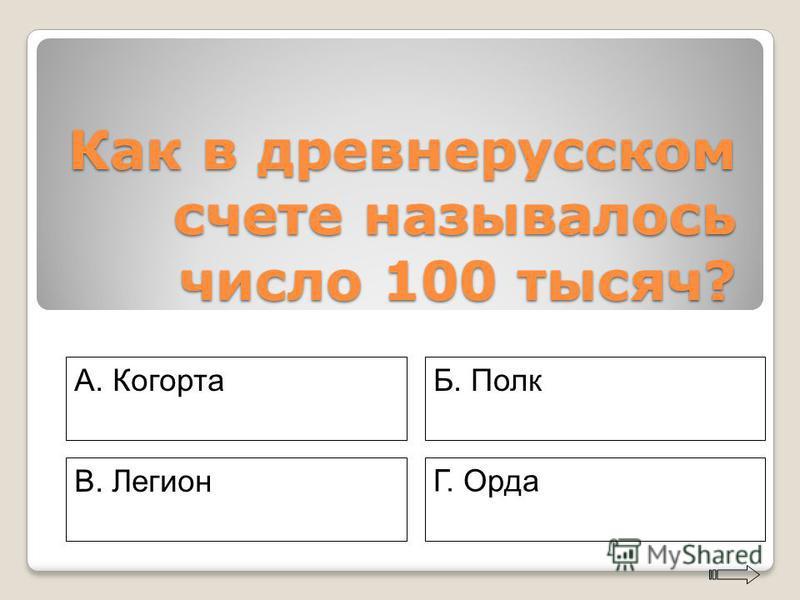Как в древнерусском счете называлось число 100 тысяч? A. Когорта Г. Орда Б. Полк В. Легион