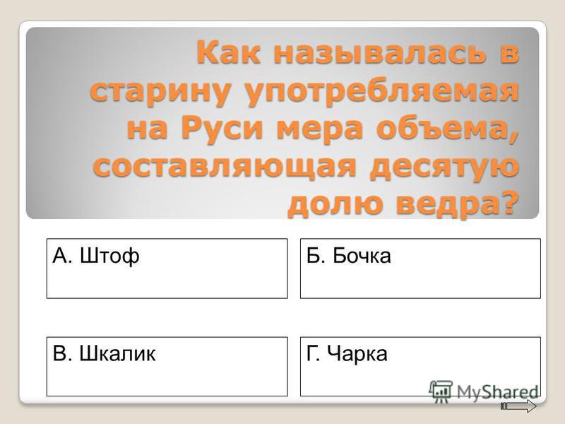 Как называлась в старину употребляемая на Руси мера объема, составляющая десятую долю ведра? A. Штоф Г. Чарка Б. Бочка В. Шкалик