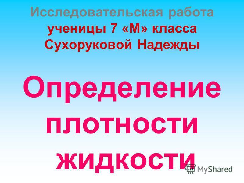 Исследовательская работа ученицы 7 «М» класса Сухоруковой Надежды Определение плотности жидкости