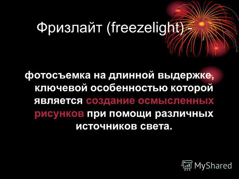 Фризлайт (freezelight) - фотосъемка на длинной выдержке, ключевой особенностью которой является создание осмысленных рисунков при помощи различных источников света.