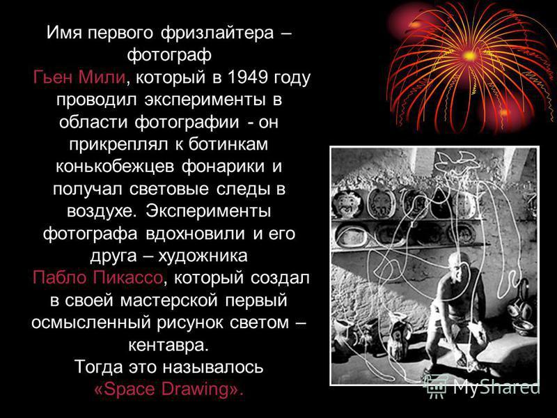 Имя первого фризлайтера – фотограф Гьен Мили, который в 1949 году проводил эксперименты в области фотографии - он прикреплял к ботинкам конькобежцев фонарики и получал световые следы в воздухе. Эксперименты фотографа вдохновили и его друга – художник