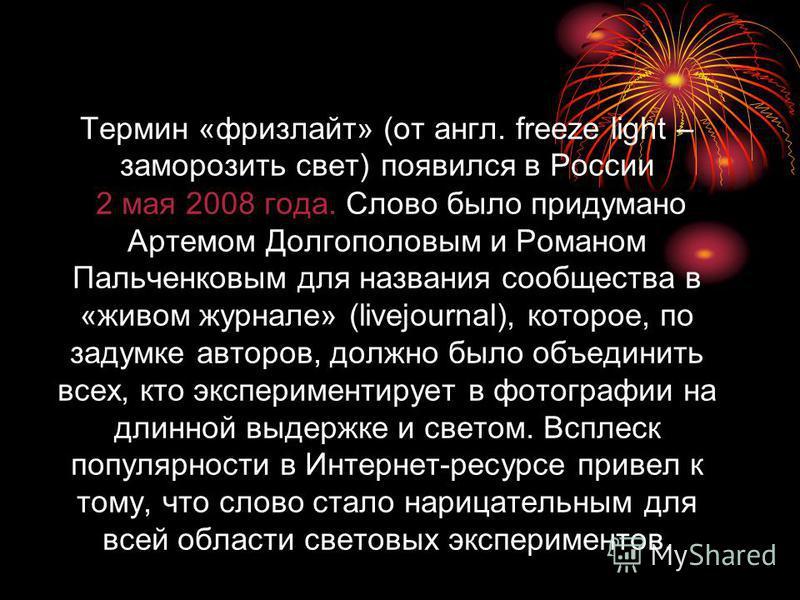Термин «фризлайт» (от англ. freeze light – заморозить свет) появился в России 2 мая 2008 года. Слово было придумано Артемом Долгополовым и Романом Пальченковым для названия сообщества в «живом журнале» (livejournal), которое, по задумке авторов, долж