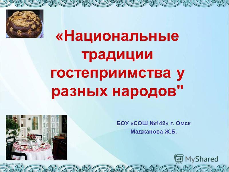 БОУ «СОШ 142» г. Омск Маджанова Ж.Б. «Национальные традиции гостеприимства у разных народов