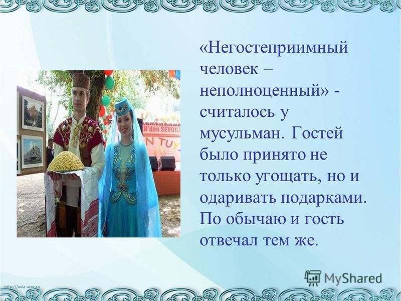 «Негостеприимный человек – неполноценный» - считалось у мусульман. Гостей было принято не только угощать, но и одаривать подарками. По обычаю и гость отвечал тем же.