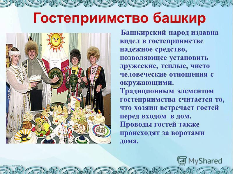 Гостеприимство башкир Башкирский народ издавна видел в гостеприимстве надежное средство, позволяющее установить дружеские, теплые, чисто человеческие отношения с окружающими. Традиционным элементом гостеприимства считается то, что хозяин встречает го