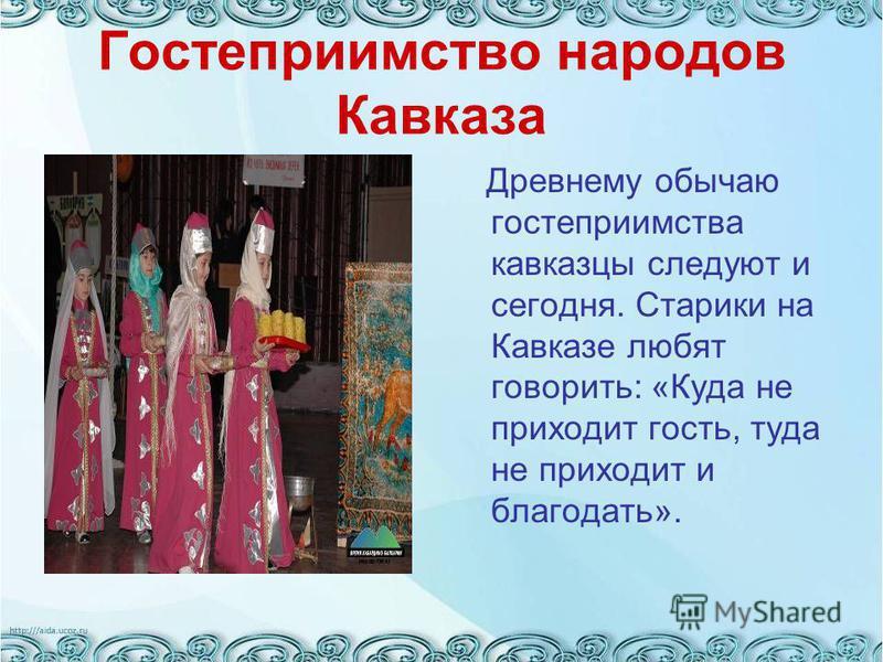 Гостеприимство народов Кавказа Древнему обычаю гостеприимства кавказцы следуют и сегодня. Старики на Кавказе любят говорить: «Куда не приходит гость, туда не приходит и благодать».