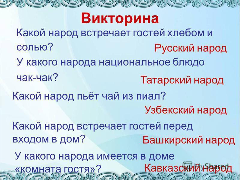 Викторина Какой народ пьёт чай из пиал? Русский народ Татарский народ Какой народ встречает гостей хлебом и солью? У какого народа национальное блюдо чак-чак? Узбекский народ Какой народ встречает гостей перед входом в дом? Башкирский народ У какого