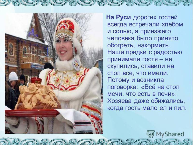 На Руси дорогих гостей всегда встречали хлебом и солью, а приезжего человека было принято обогреть, накормить. Наши предки с радостью принимали гостя – не скупились, ставили на стол все, что имели. Потому и возникла поговорка: «Всё на стол мечи, что