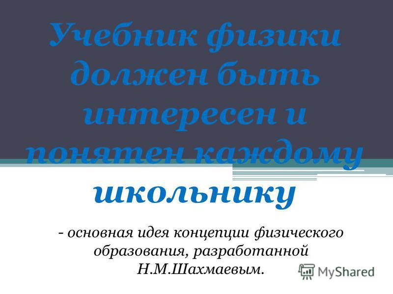 Учебник физики должен быть интересен и понятен каждому школьнику - основная идея концепции физического образования, разработанной Н.М.Шахмаевым.