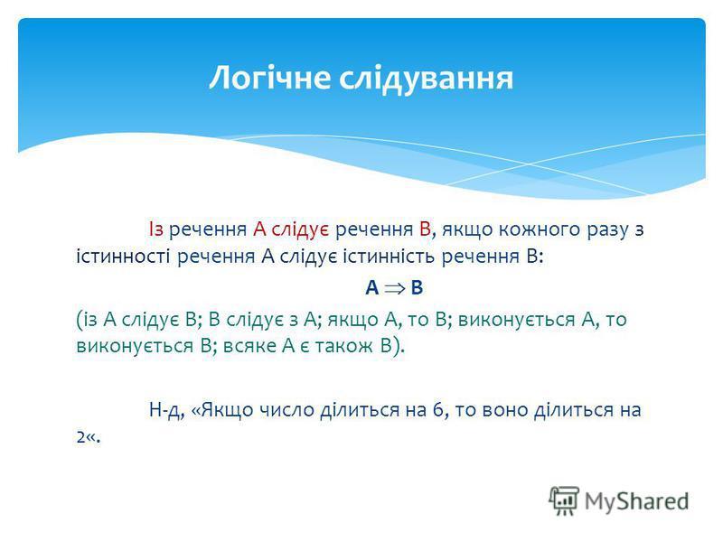 Із речення А слідує речення В, якщо кожного разу з істинності речення А слідує істинність речення В: А В (із А слідує В; В слідує з А; якщо А, то В; виконується А, то виконується В; всяке А є також В). Н-д, «Якщо число ділиться на 6, то воно ділиться