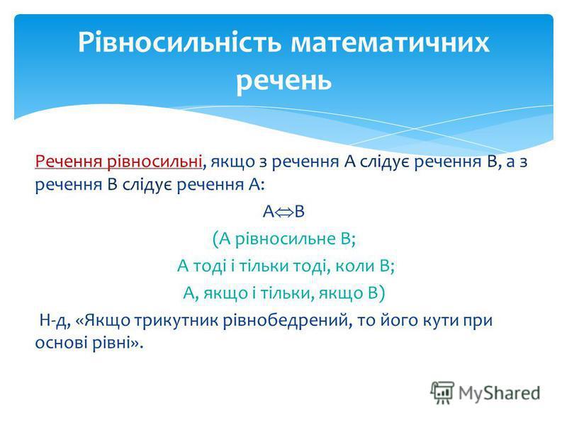 Речення рівносильні, якщо з речення А слідує речення В, а з речення В слідує речення А: А В (А рівносильне В; А тоді і тільки тоді, коли В; А, якщо і тільки, якщо В) Н-д, «Якщо трикутник рівнобедрений, то його кути при основі рівні». Рівносильність м