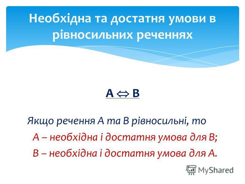 А В Якщо речення А та В рівносильні, то А – необхідна і достатня умова для В; В – необхідна і достатня умова для А. Необхідна та достатня умови в рівносильних реченнях