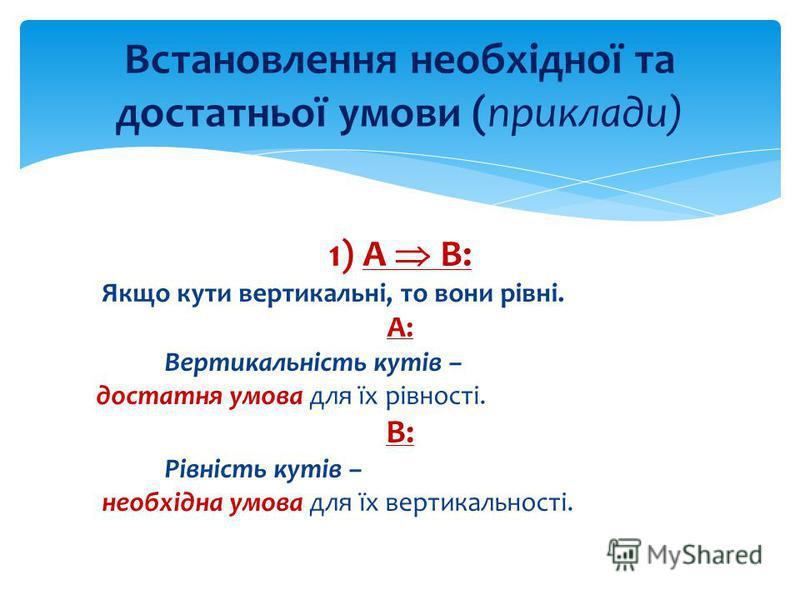 1) А В: Якщо кути вертикальні, то вони рівні. А: Вертикальність кутів – достатня умова для їх рівності. В: Рівність кутів – необхідна умова для їх вертикальності. Встановлення необхідної та достатньої умови (приклади)