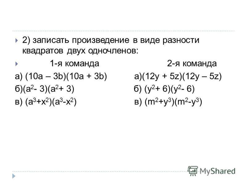 2) записать произведение в виде разности квадратов двух одночленов: 1-я команда 2-я команда а) (10a – 3b)(10a + 3b) a)(12y + 5z)(12y – 5z) б)(a 2 - 3)(a 2 + 3) б) (y 2 + 6)(y 2 - 6) в) (a 3 +x 2 )(a 3 -x 2 ) в) (m 2 +y 3 )(m 2 -y 3 )