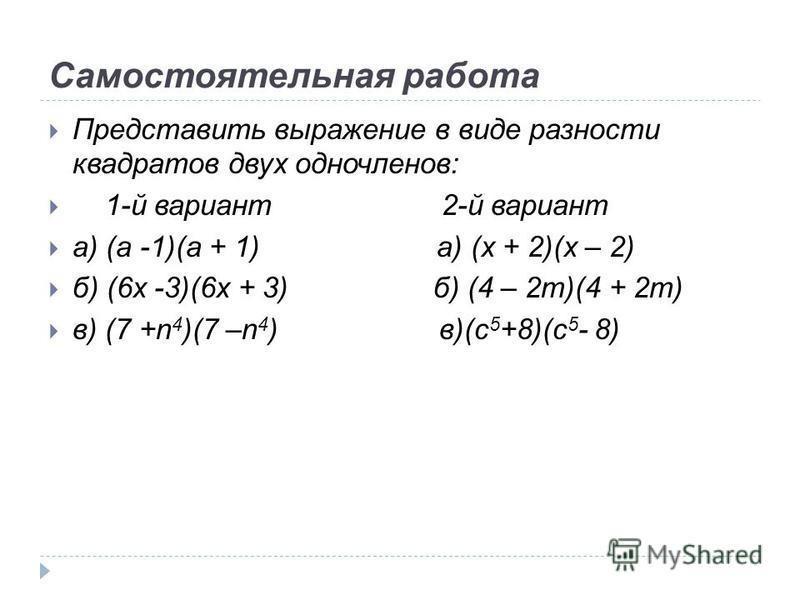 Самостоятельная работа Представить выражение в виде разности квадратов двух одночленов: 1-й вариант 2-й вариант а) (а -1)(а + 1) а) (x + 2)(x – 2) б) (6x -3)(6x + 3) б) (4 – 2m)(4 + 2m) в) (7 +n 4 )(7 –n 4 ) в)(c 5 +8)(c 5 - 8)