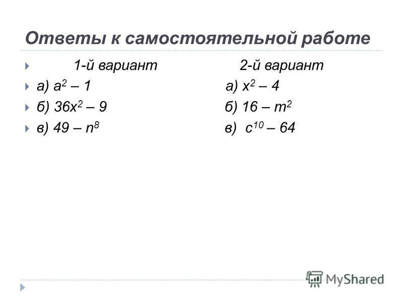 Ответы к самостоятельной работе 1-й вариант 2-й вариант а) а 2 – 1 а) x 2 – 4 б) 36x 2 – 9 б) 16 – m 2 в) 49 – n 8 в) c 10 – 64