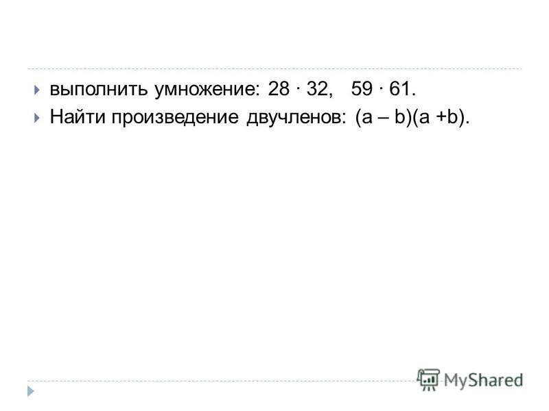 выполнить умножение: 28 · 32, 59 · 61. Найти произведение двучленов: (a – b)(a +b).