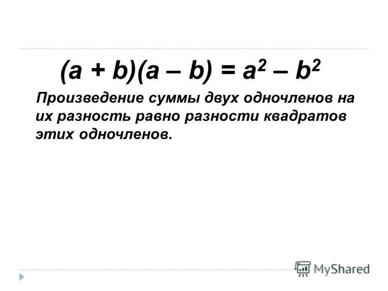 (a + b)(a – b) = a 2 – b 2 Произведение суммы двух одночленов на их разность равно разности квадратов этих одночленов.