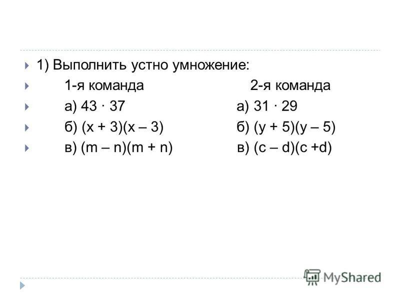 1) Выполнить устно умножение: 1-я команда 2-я команда а) 43 · 37 а) 31 · 29 б) (x + 3)(x – 3) б) (y + 5)(y – 5) в) (m – n)(m + n) в) (с – d)(c +d)